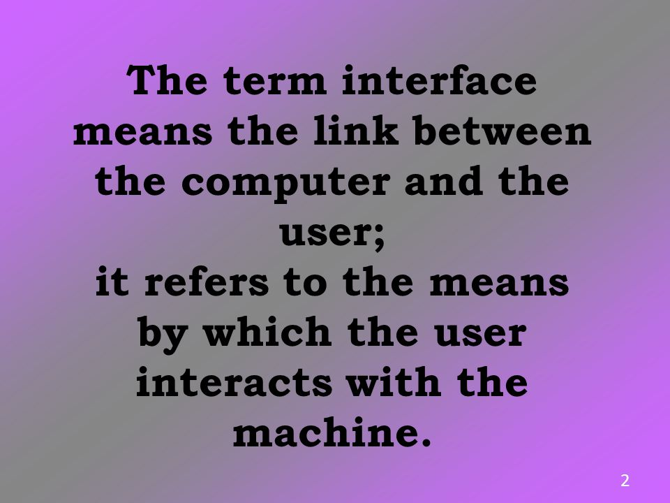The term interface means the link between the computer and the user;