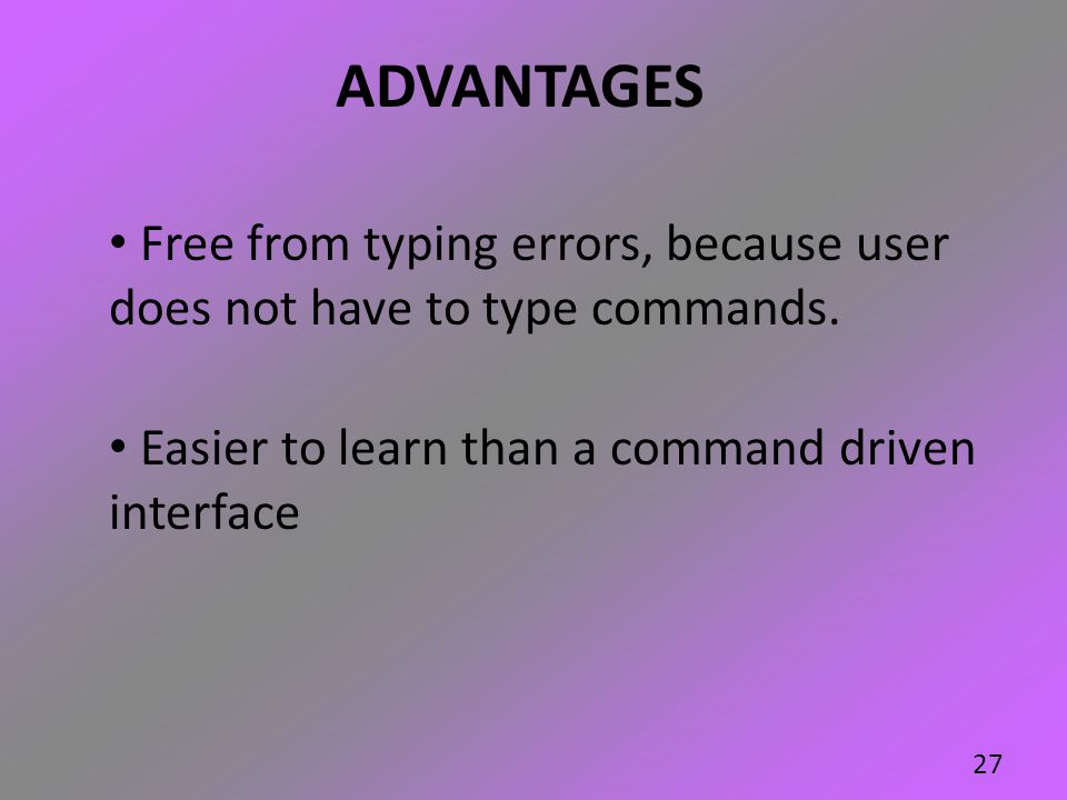 ADVANTAGES Free from typing errors, because user does not have to type commands.