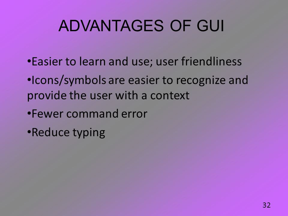 Advantages of GUI Easier to learn and use; user friendliness