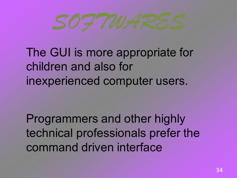 SOFTWARES The GUI is more appropriate for children and also for inexperienced computer users.