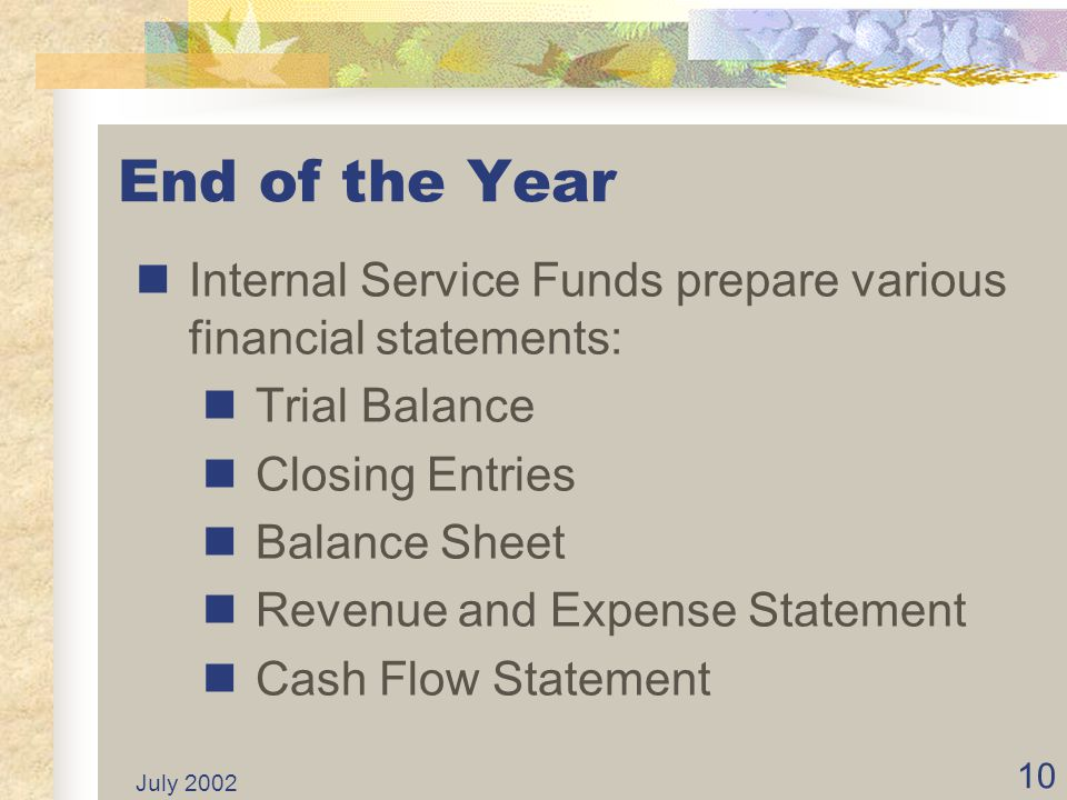 End of the Year Internal Service Funds prepare various financial statements: Trial Balance. Closing Entries.