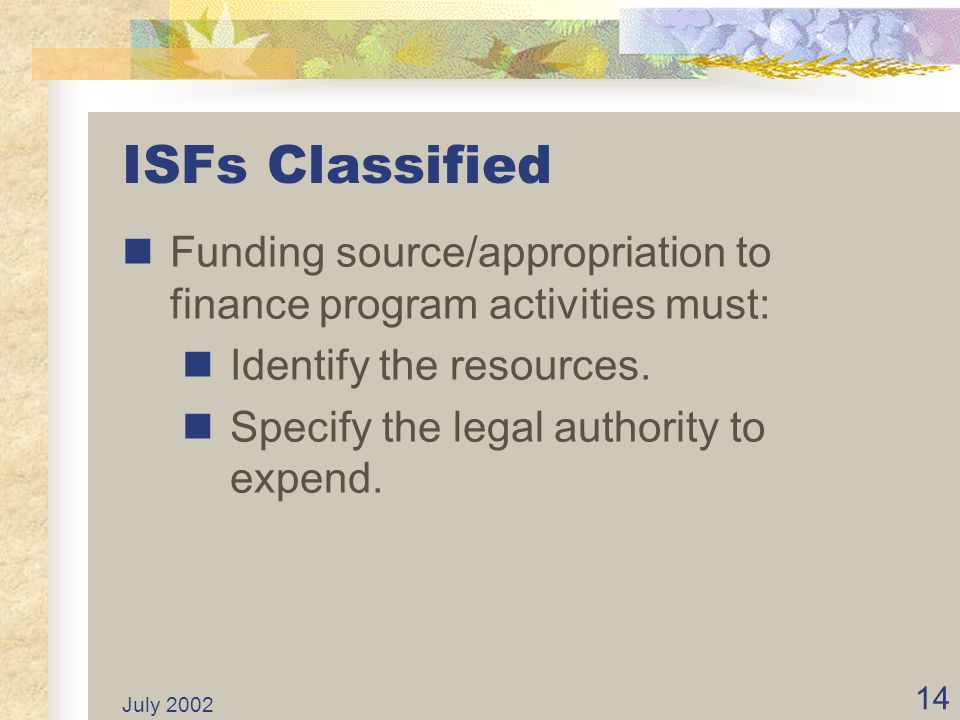 ISFs Classified Funding source/appropriation to finance program activities must: Identify the resources.