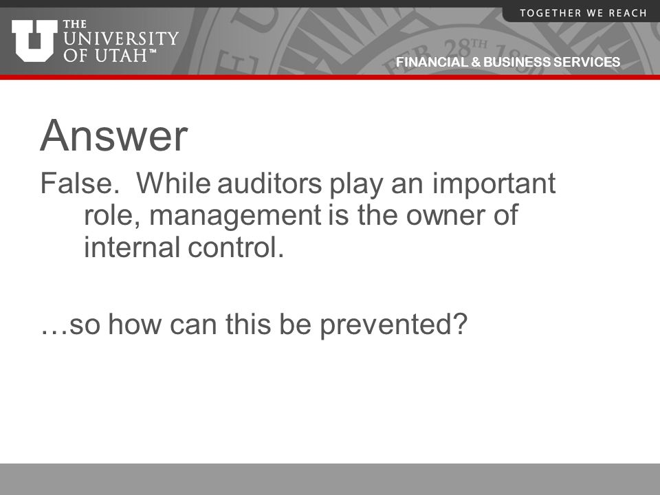 Answer False. While auditors play an important role, management is the owner of internal control.