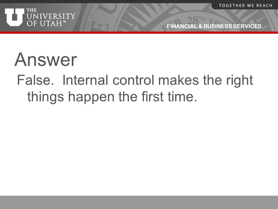 Answer False. Internal control makes the right things happen the first time.
