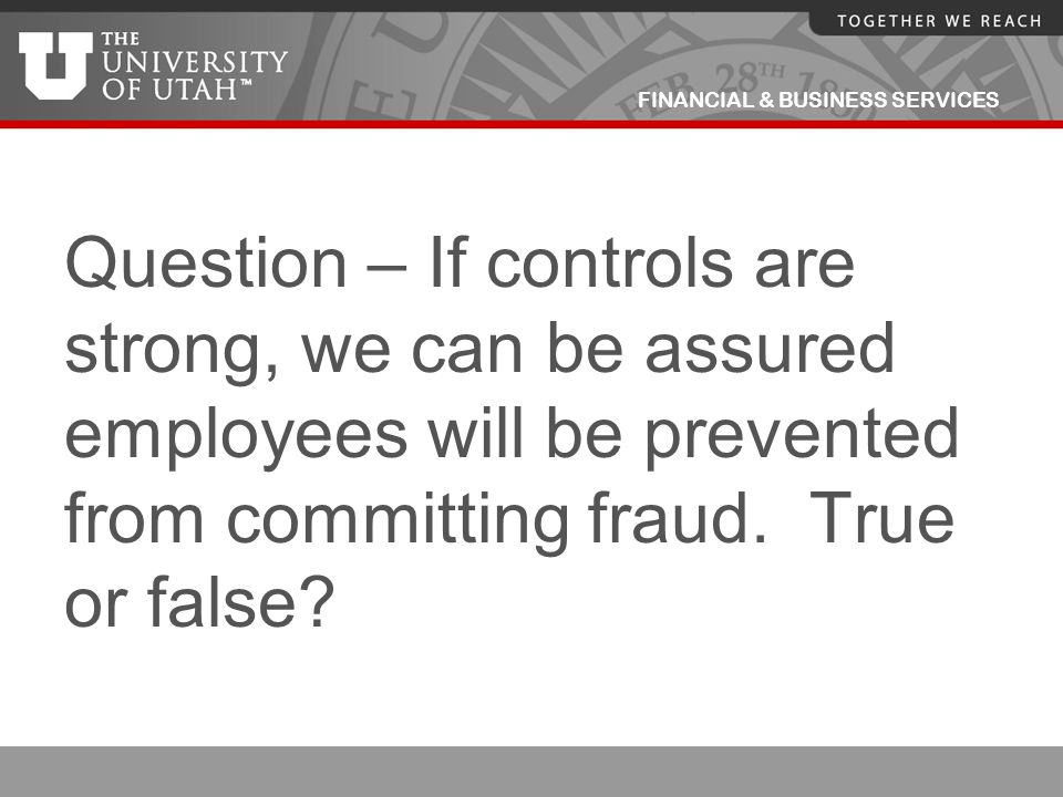 Question – If controls are strong, we can be assured employees will be prevented from committing fraud.
