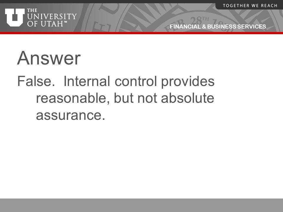 Answer False. Internal control provides reasonable, but not absolute assurance.