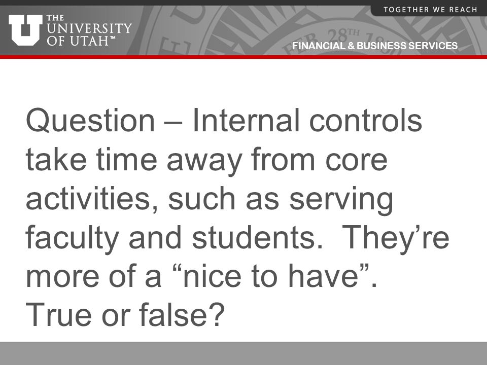Question – Internal controls take time away from core activities, such as serving faculty and students.