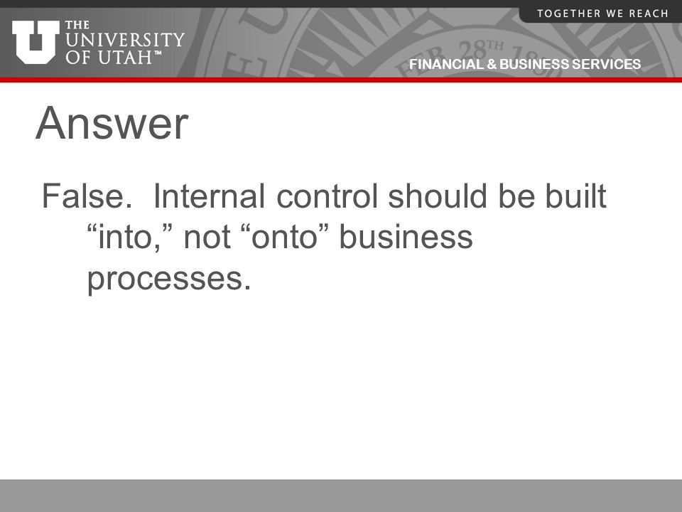 Answer False. Internal control should be built into, not onto business processes.