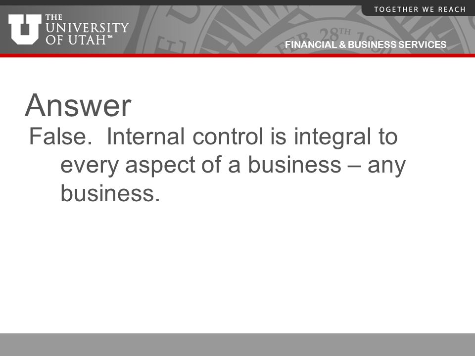 Answer False. Internal control is integral to every aspect of a business – any business.