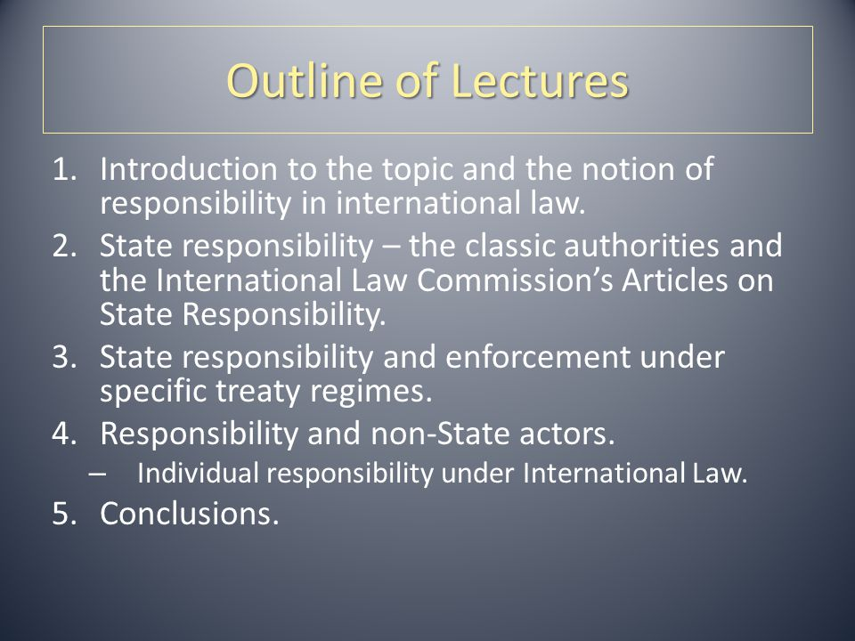 Outline of Lectures Introduction to the topic and the notion of responsibility in international law.