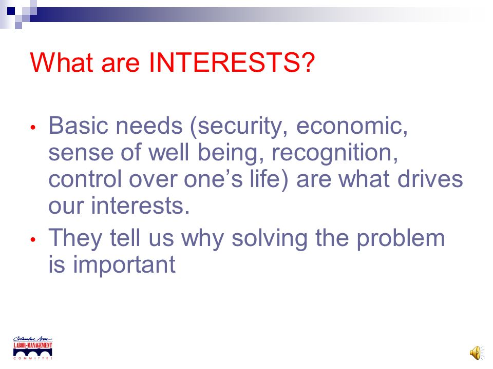 What are INTERESTS Basic needs (security, economic, sense of well being, recognition, control over one's life) are what drives our interests.