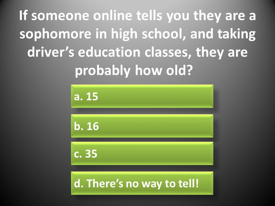 If someone online tells you they are a sophomore in high school, and taking driver's education classes, they are probably how old