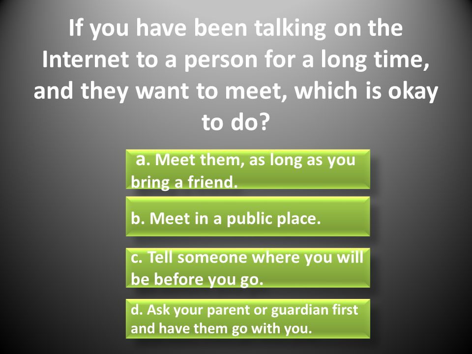 If you have been talking on the Internet to a person for a long time, and they want to meet, which is okay to do