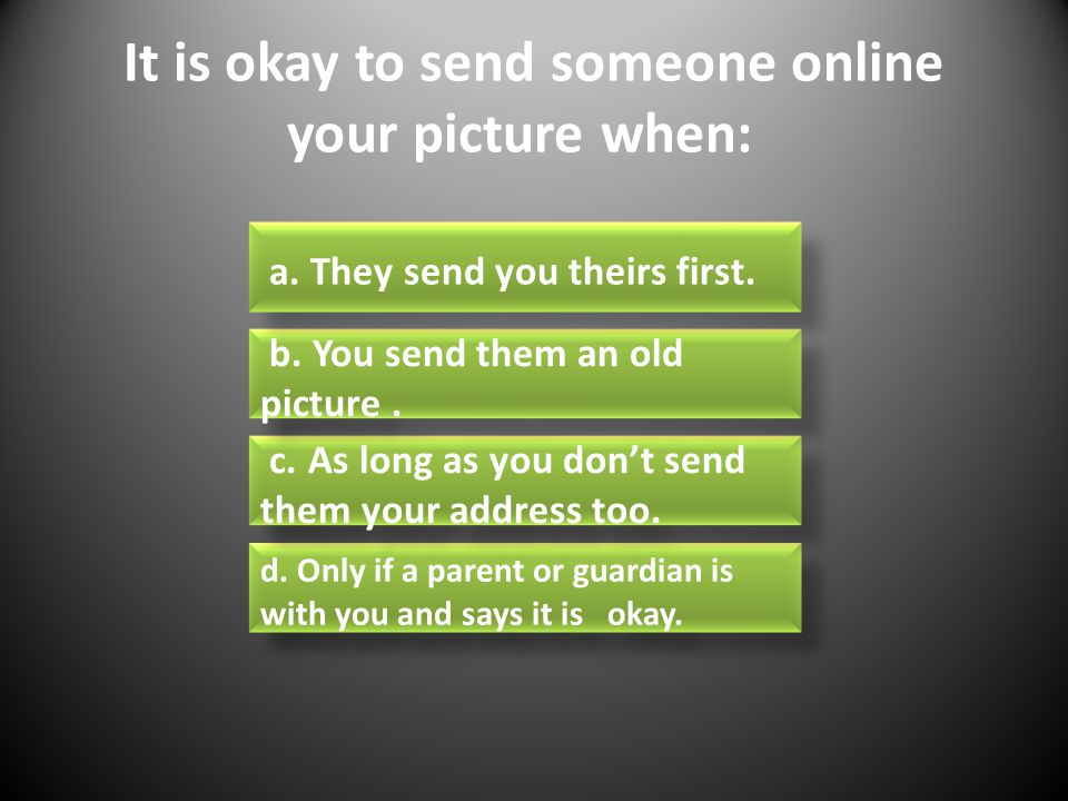 It is okay to send someone online your picture when: