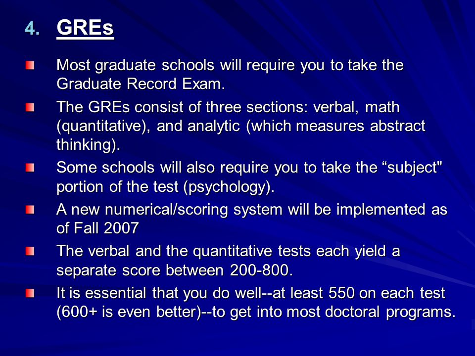 GREs Most graduate schools will require you to take the Graduate Record Exam.