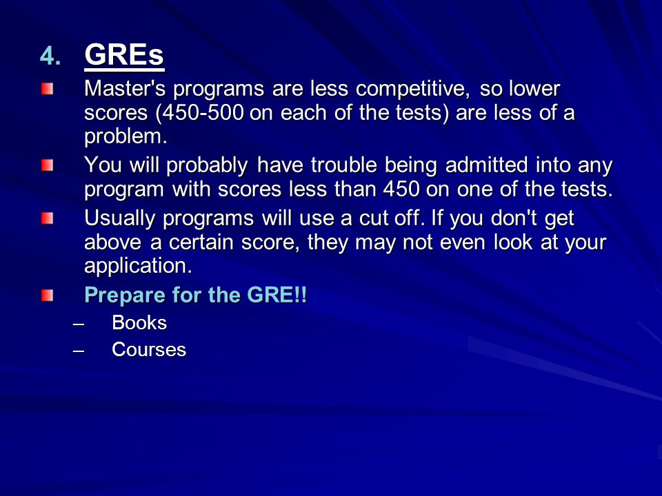 GREs Master s programs are less competitive, so lower scores (450-500 on each of the tests) are less of a problem.