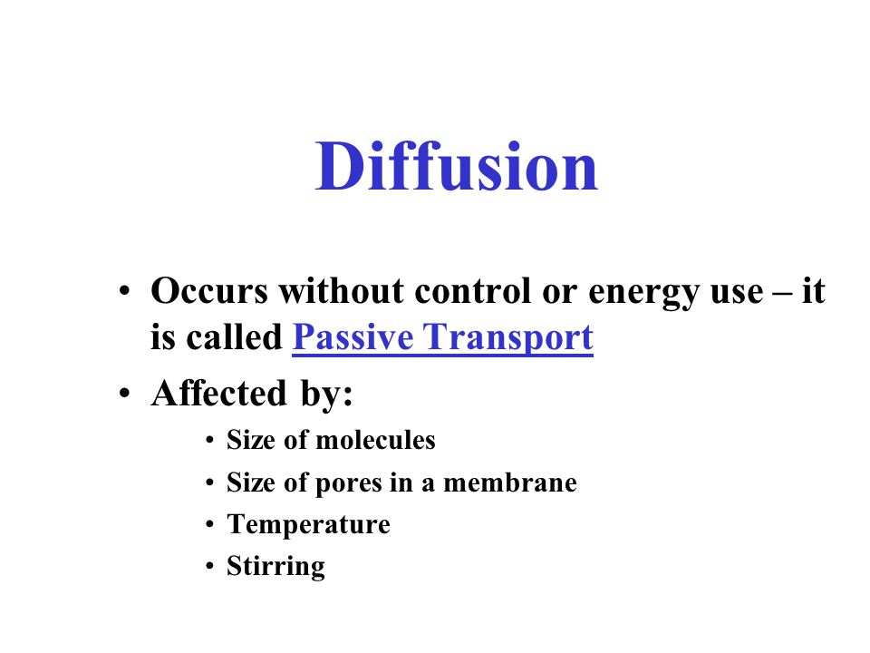 Diffusion Occurs without control or energy use – it is called Passive Transport. Affected by: Size of molecules.