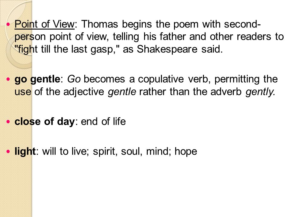 Point of View: Thomas begins the poem with second- person point of view, telling his father and other readers to fight till the last gasp, as Shakespeare said.