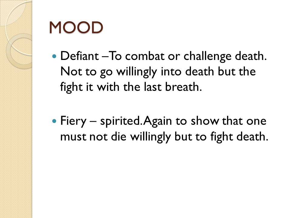 MOOD Defiant –To combat or challenge death. Not to go willingly into death but the fight it with the last breath.