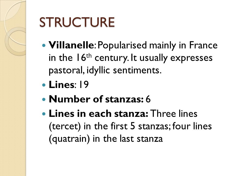 STRUCTURE Villanelle: Popularised mainly in France in the 16th century. It usually expresses pastoral, idyllic sentiments.