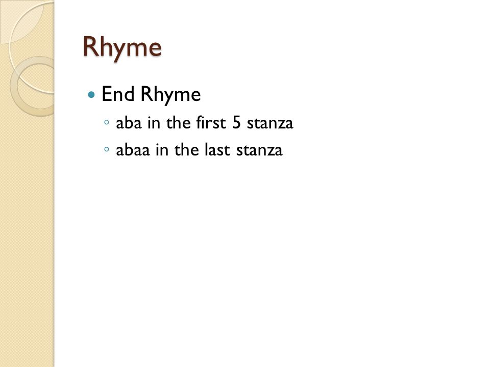 Rhyme End Rhyme aba in the first 5 stanza abaa in the last stanza