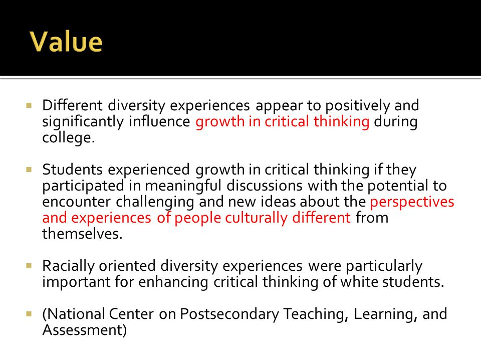 Value Different diversity experiences appear to positively and significantly influence growth in critical thinking during college.