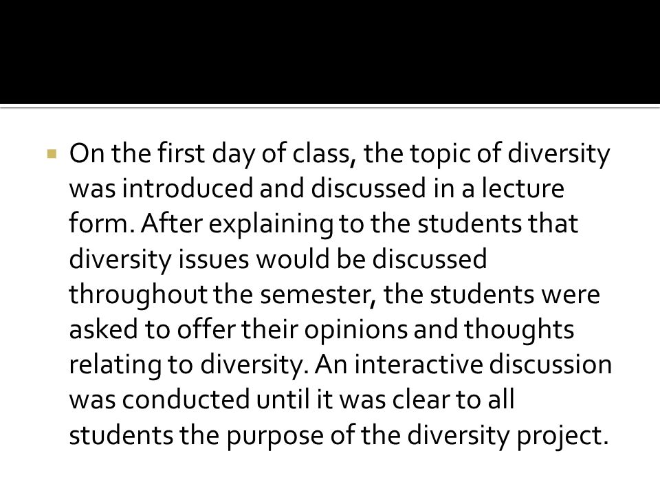 On the first day of class, the topic of diversity was introduced and discussed in a lecture form.
