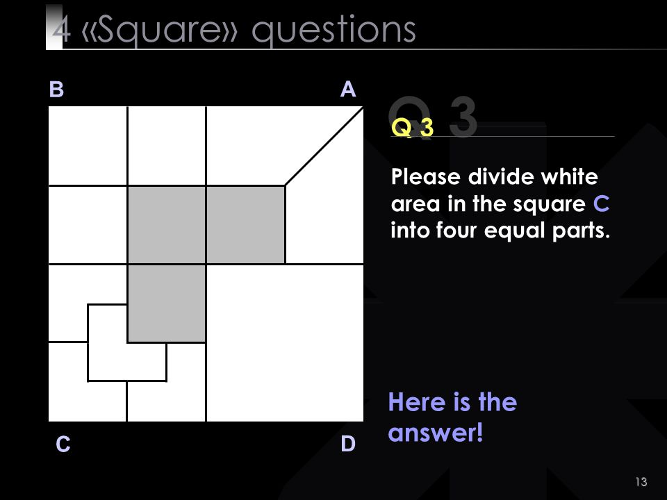 Q 3 4 «Square» questions Q 3 Here is the answer! B A