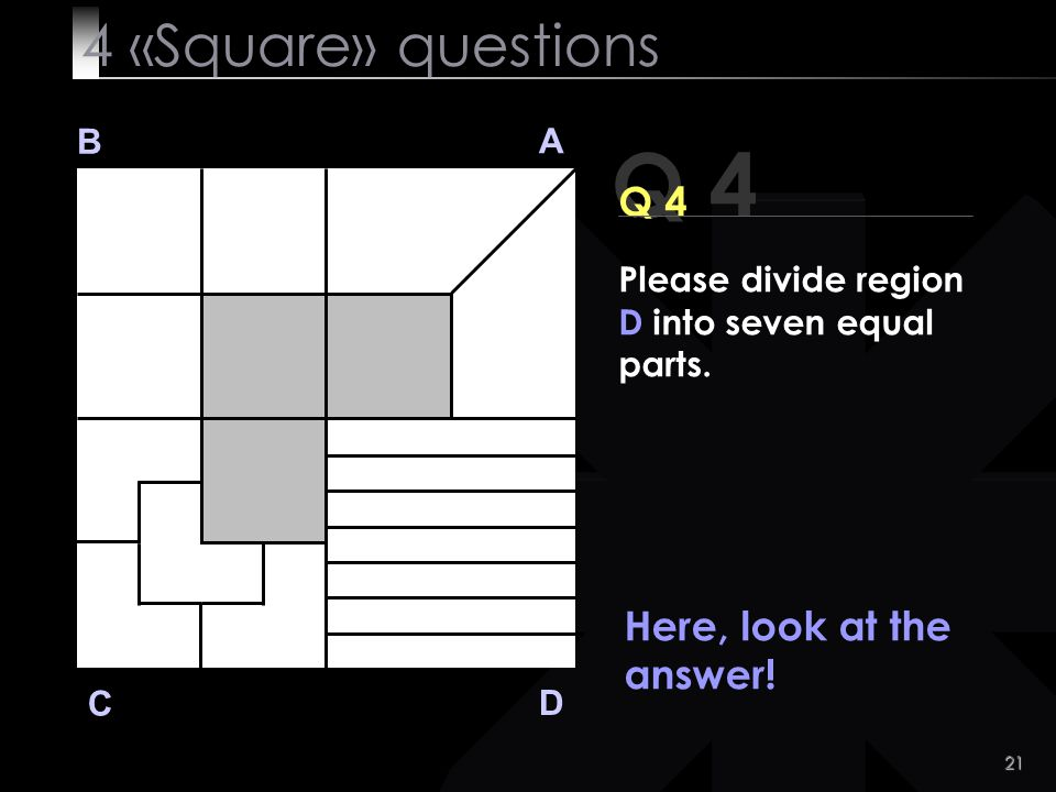 Q 4 4 «Square» questions Q 4 Here, look at the answer! B A