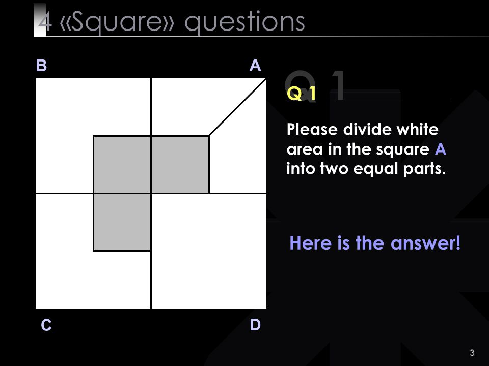 Q 1 4 «Square» questions Q 1 Here is the answer! B A