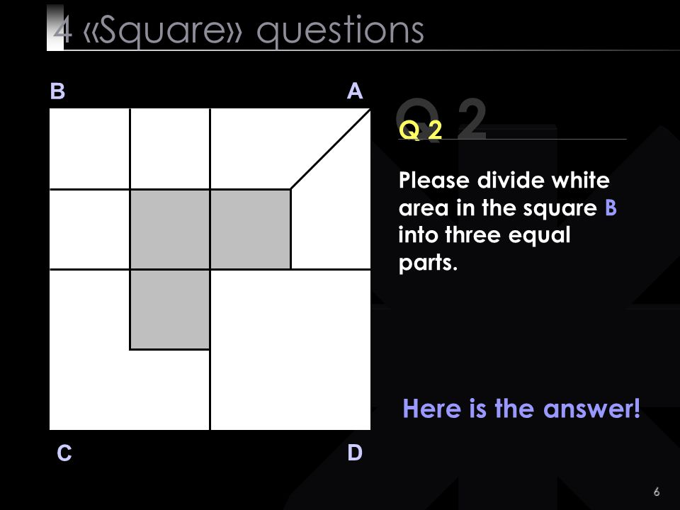 Q 2 4 «Square» questions Q 2 Here is the answer! B A