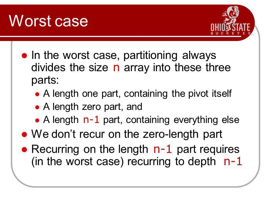 Worst case In the worst case, partitioning always divides the size n array into these three parts: A length one part, containing the pivot itself.