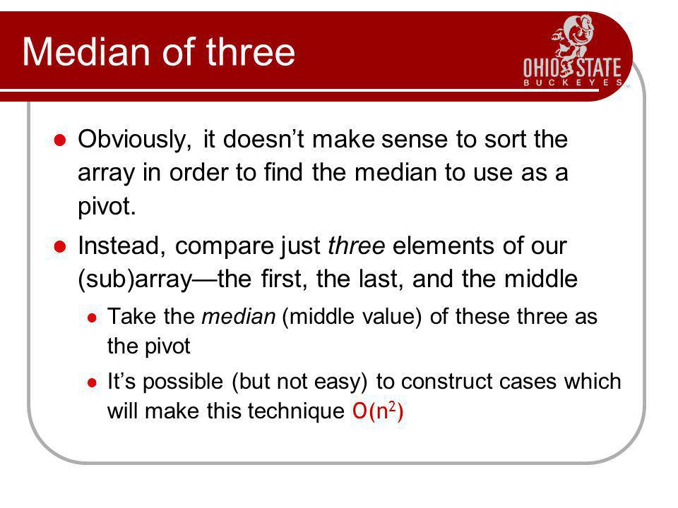 Median of three Obviously, it doesn't make sense to sort the array in order to find the median to use as a pivot.