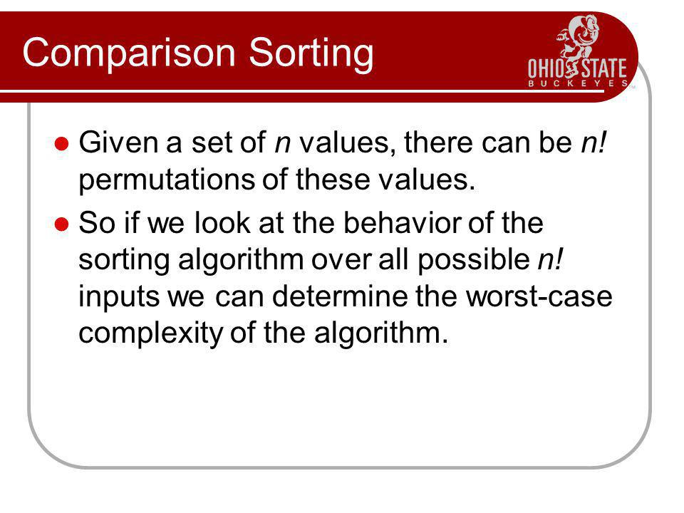Comparison Sorting Given a set of n values, there can be n! permutations of these values.