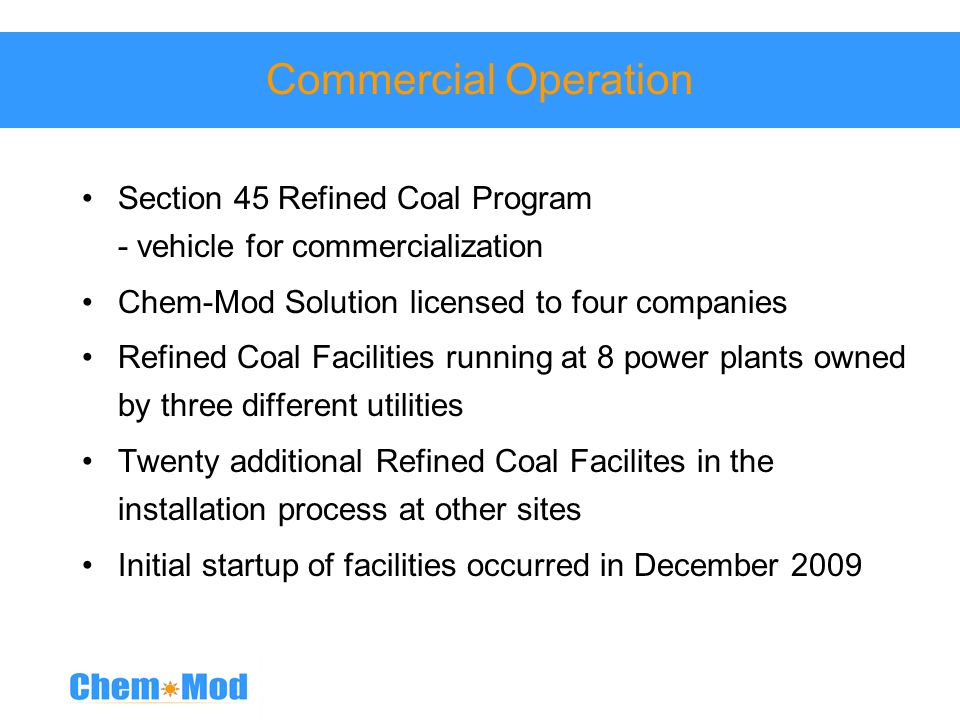 Commercial Operation Section 45 Refined Coal Program - vehicle for commercialization. Chem-Mod Solution licensed to four companies.
