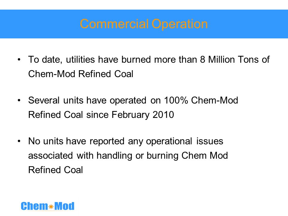 Commercial Operation To date, utilities have burned more than 8 Million Tons of Chem-Mod Refined Coal.