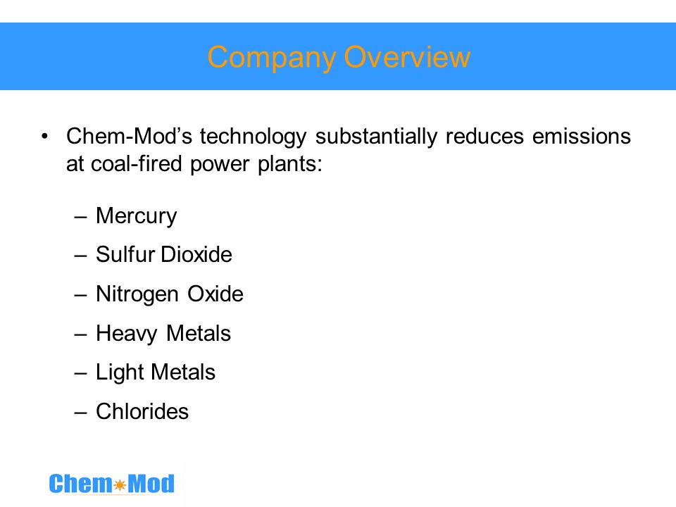 Company Overview Chem-Mod's technology substantially reduces emissions at coal-fired power plants: Mercury.
