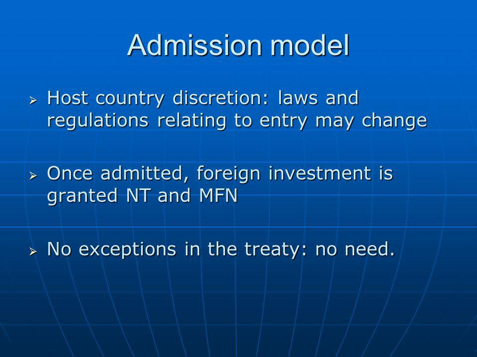 Admission model Host country discretion: laws and regulations relating to entry may change. Once admitted, foreign investment is granted NT and MFN.
