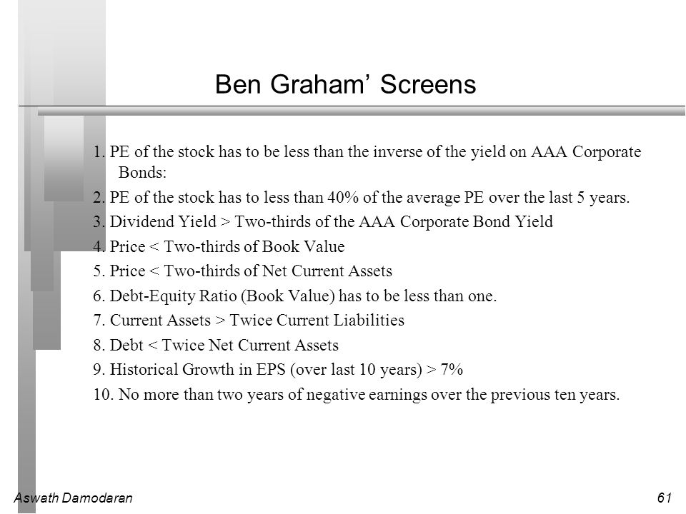 Ben Graham' Screens 1. PE of the stock has to be less than the inverse of the yield on AAA Corporate Bonds: