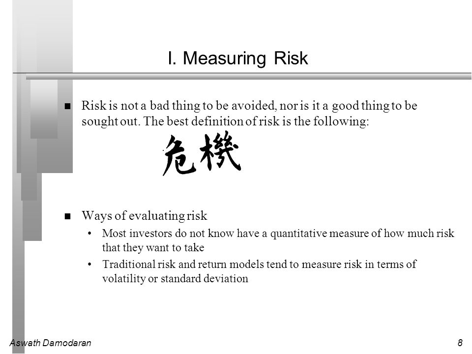 I. Measuring Risk Risk is not a bad thing to be avoided, nor is it a good thing to be sought out. The best definition of risk is the following:
