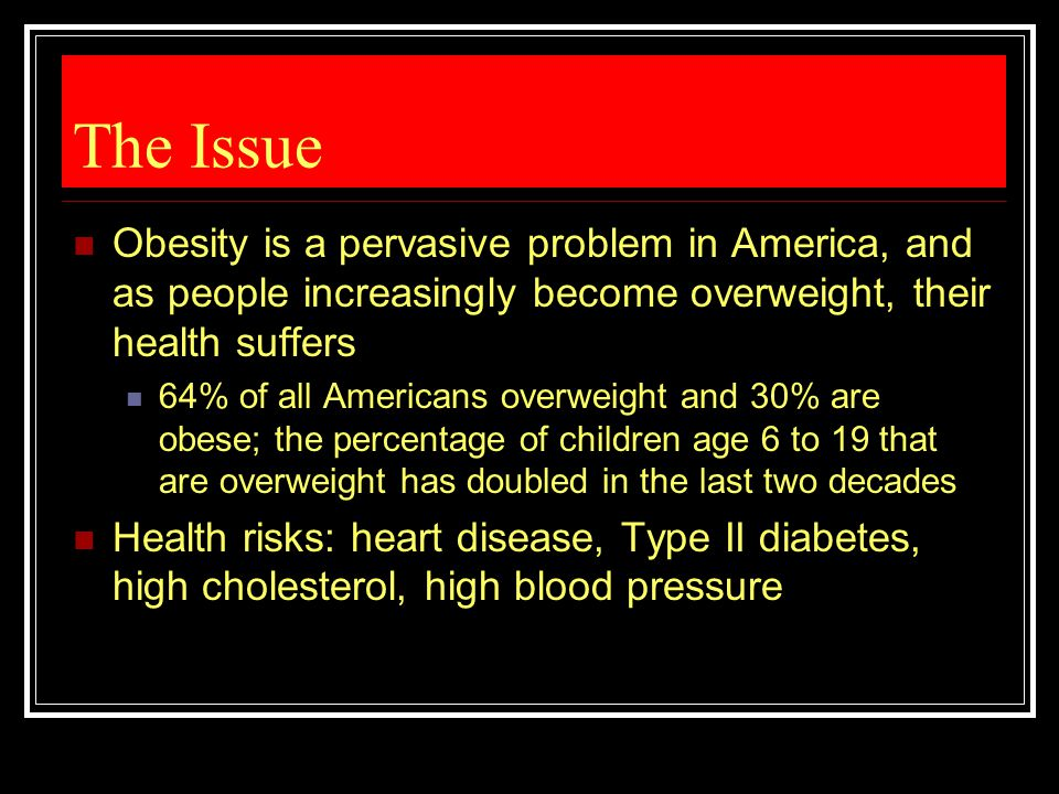 The Issue Obesity is a pervasive problem in America, and as people increasingly become overweight, their health suffers.