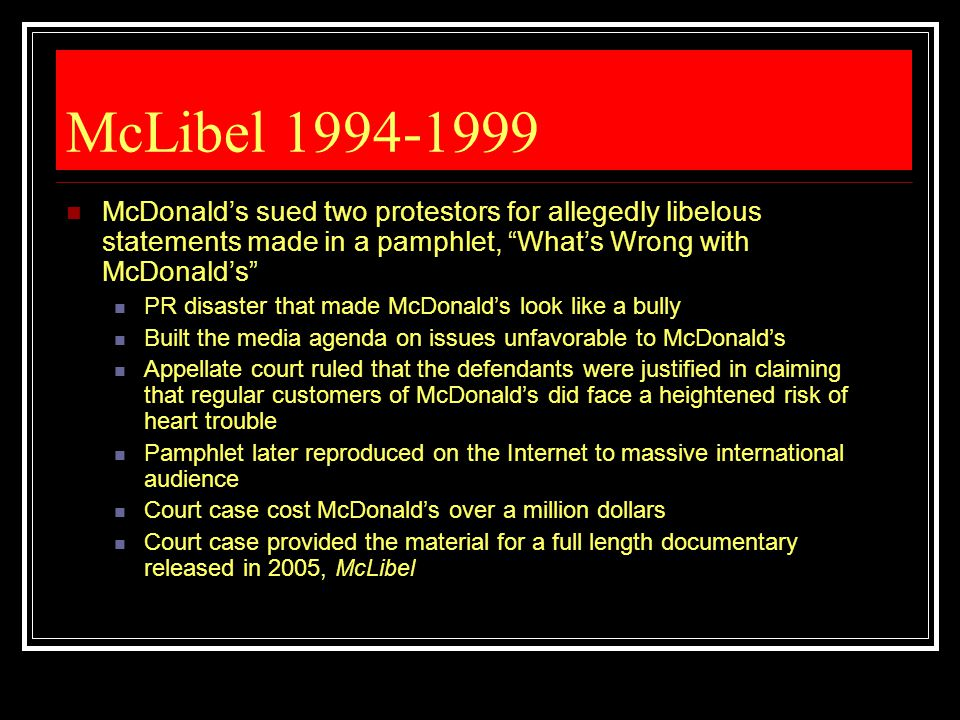McLibel 1994-1999 McDonald's sued two protestors for allegedly libelous statements made in a pamphlet, What's Wrong with McDonald's