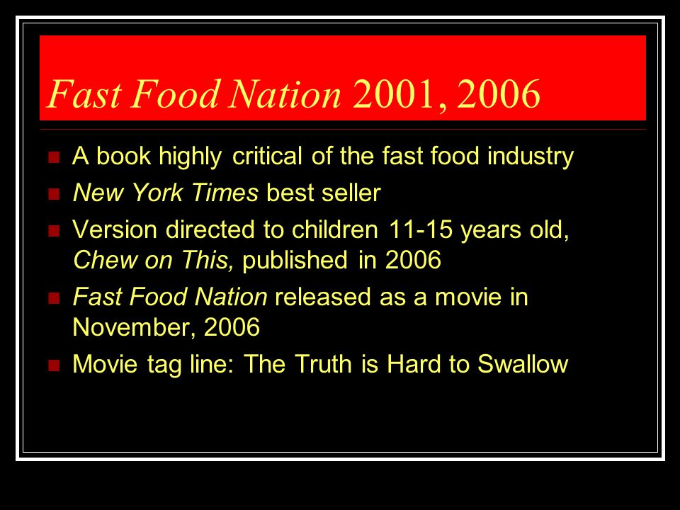 Fast Food Nation 2001, 2006 A book highly critical of the fast food industry. New York Times best seller.