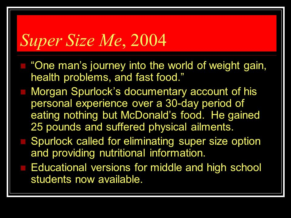 Super Size Me, 2004 One man's journey into the world of weight gain, health problems, and fast food.