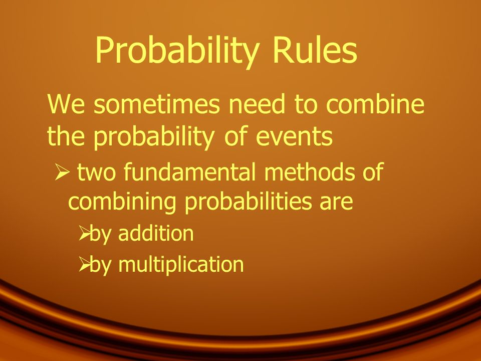 Probability Rules We sometimes need to combine the probability of events. two fundamental methods of combining probabilities are.