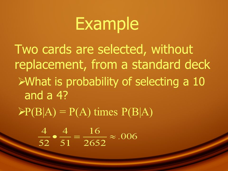 Example Two cards are selected, without replacement, from a standard deck. What is probability of selecting a 10 and a 4