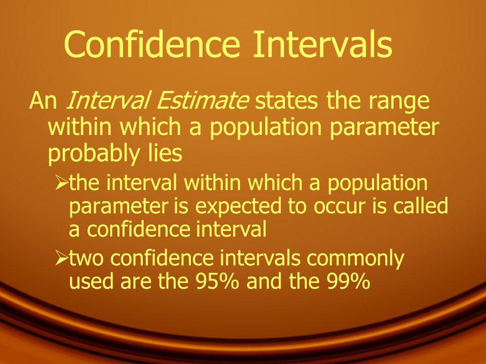 Confidence Intervals An Interval Estimate states the range within which a population parameter probably lies.
