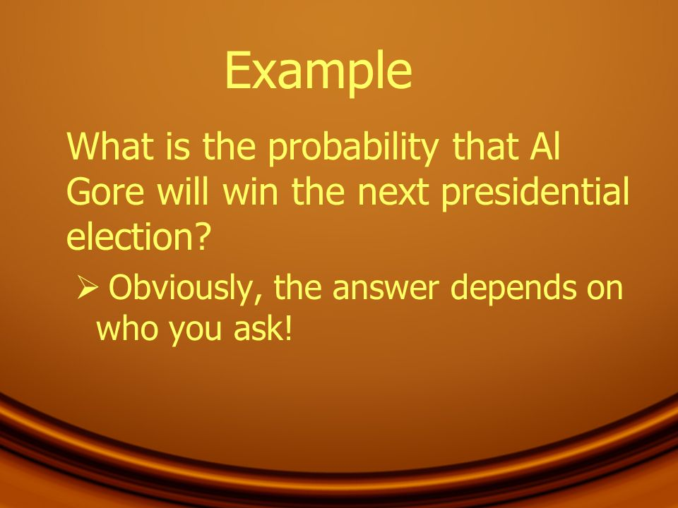 Example What is the probability that Al Gore will win the next presidential election.