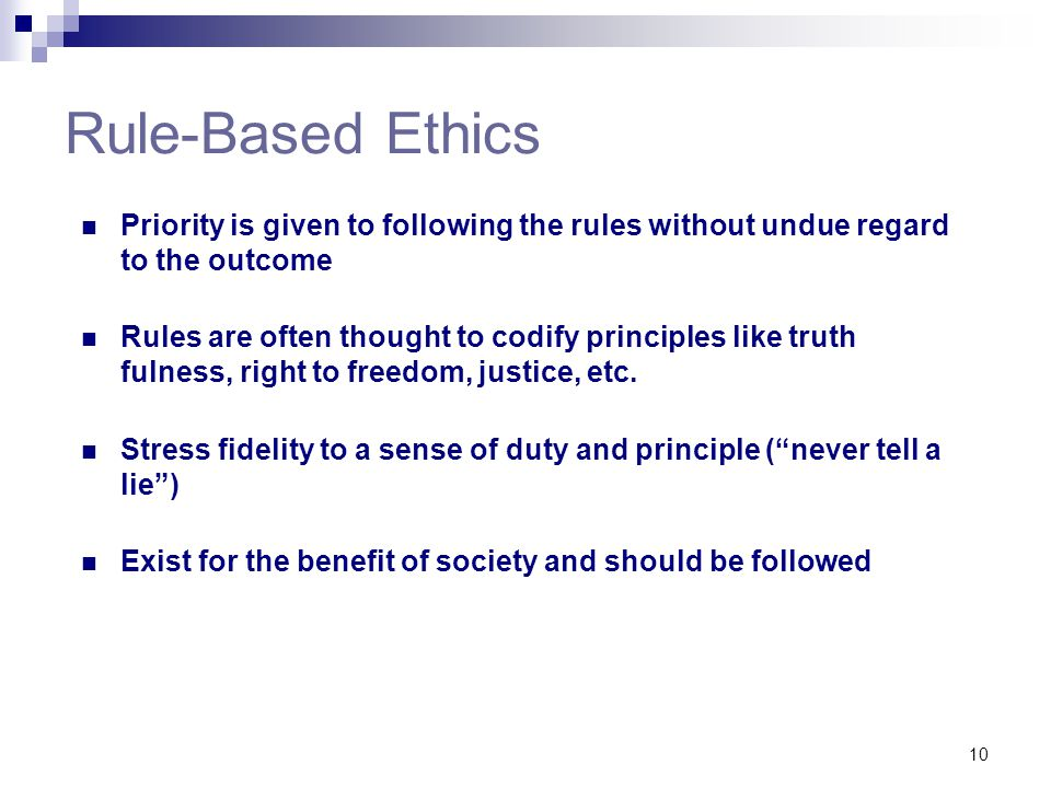 Rule-Based Ethics Priority is given to following the rules without undue regard to the outcome.