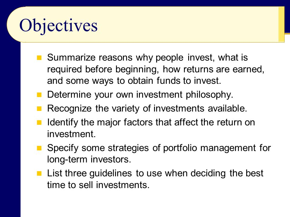 Objectives Summarize reasons why people invest, what is required before beginning, how returns are earned, and some ways to obtain funds to invest.
